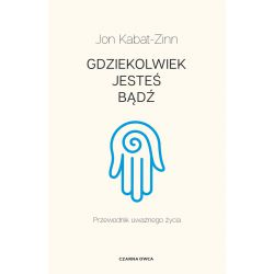 GDZIEKOLWIEK JESTEŚ, BĄDŹ Jon Kabat-Zinn